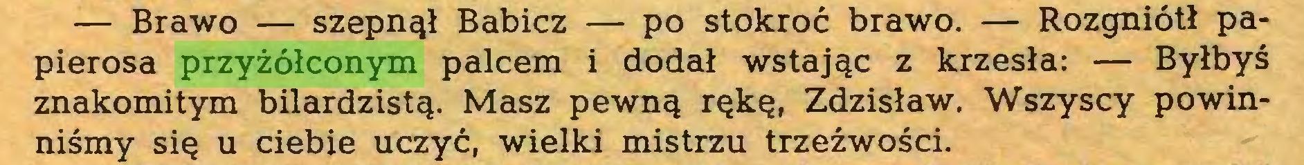(...) — Brawo — szepnął Babicz — po stokroć brawo. — Rozgniótł papierosa przyżółconym palcem i dodał wstając z krzesła: — Byłbyś znakomitym bilardzistą. Masz pewną rękę, Zdzisław. Wszyscy powinniśmy się u ciebie uczyć, wielki mistrzu trzeźwości...