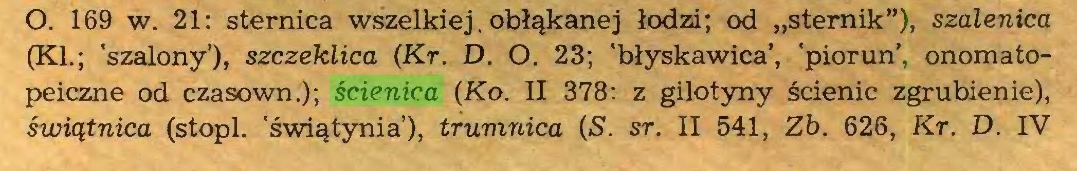 """(...) O. 169 w. 21: sternica wszelkiej. obłąkanej łodzi; od """"sternik""""), szalenica (KI.; 'szalony'), szczeklica (Kr. D. O. 23; 'błyskawica', 'piorun', onomatopeiczne od czasown.); ścienica (Ko. II 378: z gilotyny ścienic zgrubienie), świątnica (stopi, 'świątynia'), trumnica (S. sr. II 541, Zb. 626, Kr. D. IV..."""