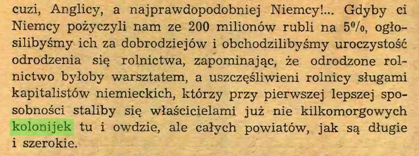 (...) cuzi, Anglicy, a najprawdopodobniej Niemcy!... Gdyby ci Niemcy pożyczyli nam ze 200 milionów rubli na 5°/o, ogłosilibyśmy ich za dobrodziejów i obchodzilibyśmy uroczystość odrodzenia się rolnictwa, zapominając, że odrodzone rolnictwo byłoby warsztatem, a uszczęśliwieni rolnicy sługami kapitalistów niemieckich, którzy przy pierwszej lepszej sposobności staliby się właścicielami już nie kilkomorgowych kolonijek tu i owdzie, ale całych powiatów, jak są długie i szerokie...
