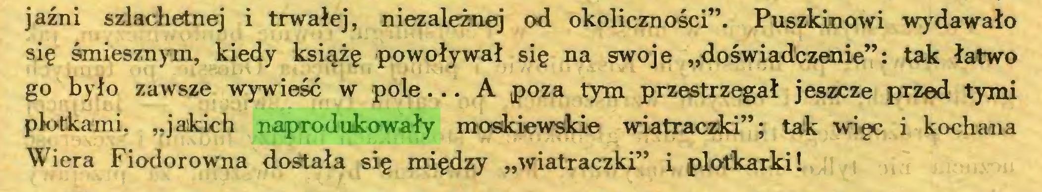 """(...) jaźni szlachetnej i trwałej, niezależnej od okoliczności"""". Puszkinowi wydawało się śmiesznym, kiedy książę powoływał się na swoje """"doświadczenie"""": tak łatwo go było zawsze wywieść w pole... A poza tym przestrzegał jeszcze przed tymi plotkami, """"jakich naprodukowały moskiewskie wiatraczki""""; tak więc i kochana Wiera Fiodorowna dostała się między """"wiatraczki"""" i plotkarki!..."""