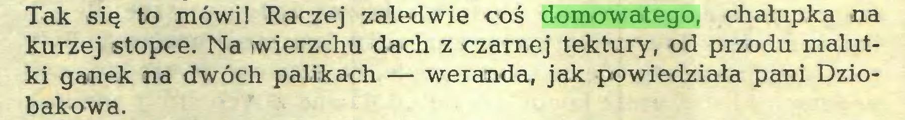 (...) Tak się to mówi! Raczej zaledwie coś domowatego, chałupka na kurzej stopce. Na wierzchu dach z czarnej tektury, od przodu malutki ganek na dwóch palikach — weranda, jak powiedziała pani Dziobakowa...