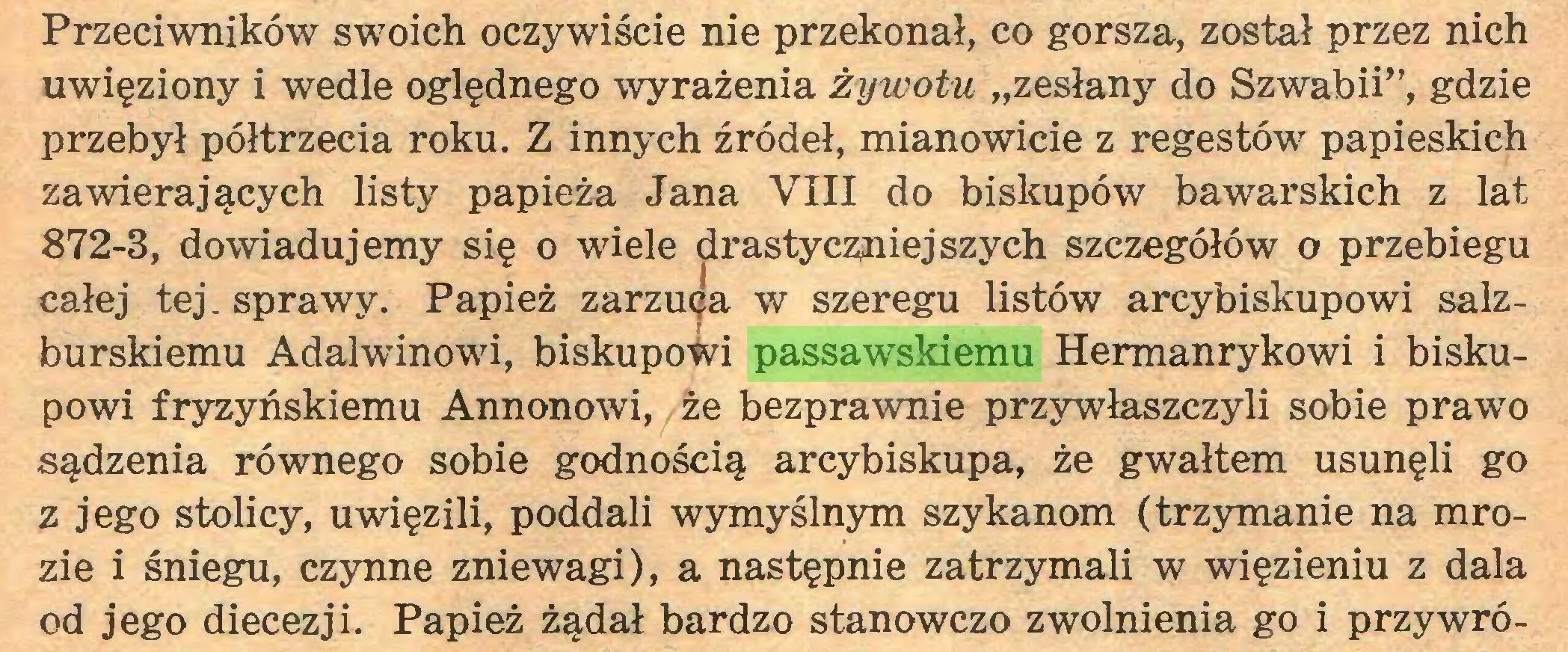 """(...) Przeciwników swoich oczywiście nie przekonał, co gorsza, został przez nich uwięziony i wedle oględnego wyrażenia żywotu """"zesłany do Szwabii"""", gdzie przebył półtrzecia roku. Z innych źródeł, mianowicie z regestów papieskich zawierających listy papieża Jana VIII do biskupów bawarskich z lat 872-3, dowiadujemy się o wiele drastyczniejszych szczegółów o przebiegu całej tej. sprawy. Papież zarzuca w szeregu listów arcybiskupowi salzburskiemu Adalwinowi, biskupowi passawskiemu Hermanrykowi i biskupowi fryzyńskiemu Annonowi, że bezprawnie przywłaszczyli sobie prawo sądzenia równego sobie godnością arcybiskupa, że gwałtem usunęli go z jego stolicy, uwięzili, poddali wymyślnym szykanom (trzymanie na mrozie i śniegu, czynne zniewagi), a następnie zatrzymali w więzieniu z dala od jego diecezji. Papież żądał bardzo stanowczo zwolnienia go i przywró..."""