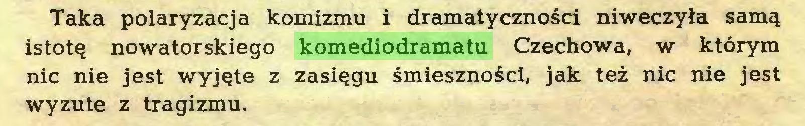 (...) Taka polaryzacja komizmu i dramatyczności niweczyła samą istotę nowatorskiego komediodramatu Czechowa, w którym nic nie jest wyjęte z zasięgu śmieszności, jak też nic nie jest wyzute z tragizmu...