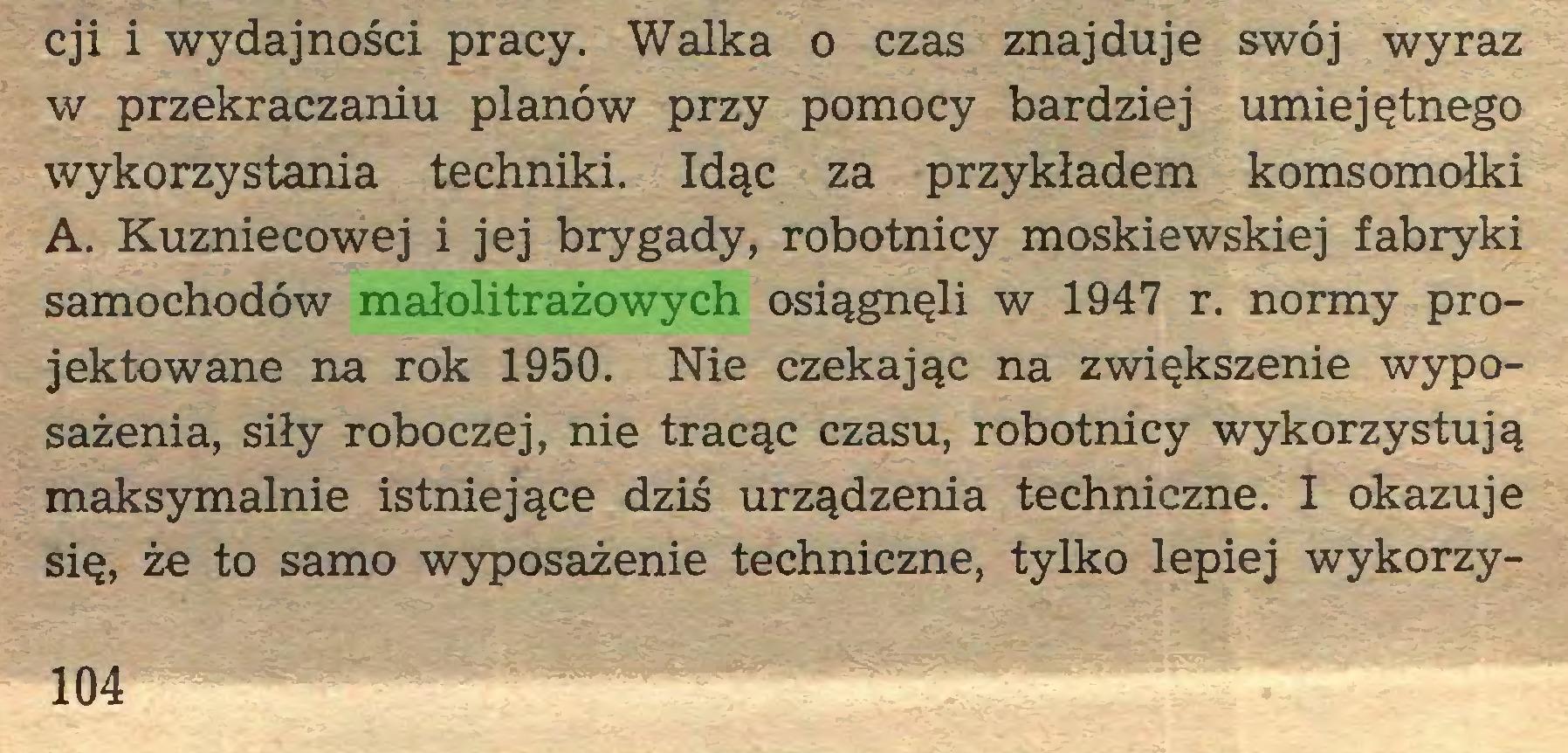 (...) cji i wydajności pracy. Walka o czas znajduje swój wyraz w przekraczaniu planów przy pomocy bardziej umiejętnego wykorzystania techniki. Idąc za przykładem komsomołki A. Kuzniecowej i jej brygady, robotnicy moskiewskiej fabryki samochodów małolitrażowych osiągnęli w 1947 r. normy projektowane na rok 1950. Nie czekając na zwiększenie wyposażenia, siły roboczej, nie tracąc czasu, robotnicy wykorzystują maksymalnie istniejące dziś urządzenia techniczne. I okazuje się, że to samo wyposażenie techniczne, tylko lepiej wykorzy104...