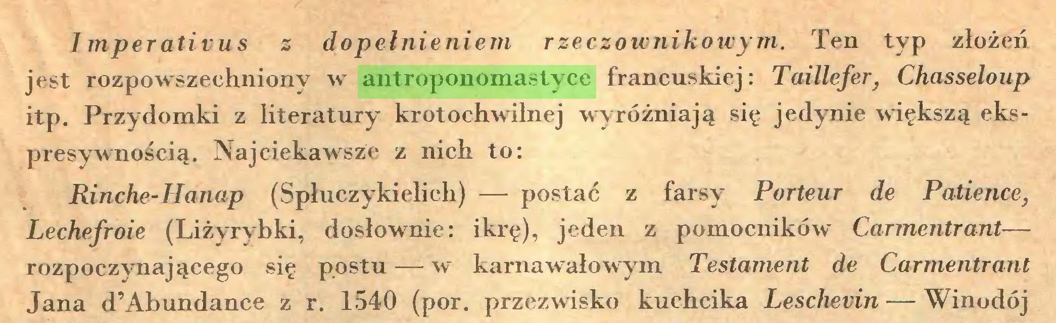 (...) Imperativus z dopełnieniem rzeczownikowym. Ten typ złożeń jest rozpowszechniony w antroponomastyce francuskiej: Taillefer, Chasseloup itp. Przydomki z literatury krotochwilnej wyróżniają się jedynie większą ekspresywnością. Najciekawsze z nich to: Rinche-Hanap (Spłuczykielich) — postać z farsy Porteur de Patience, Lechefroie (Liżyrybki, dosłownie: ikrę), jeden z pomocników Carmentrant— rozpoczynającego się postu—-w karnawałowym Testament de Carmentrant Jana d'Abundance z r. 1540 (por. przezwisko kuchcika Leschevin — Winodój...
