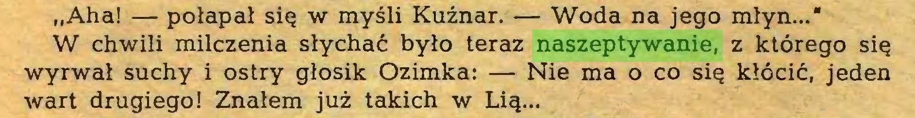 (...) ,,Aha! — połapał się w myśli Kuźnar. — Woda na jego młyn...* W chwili milczenia słychać było teraz naszeptywanie, z którego się wyrwał suchy i ostry głosik Ozimka: — Nie ma o co się kłócić, jeden wart drugiego! Znałem już takich w Lią...