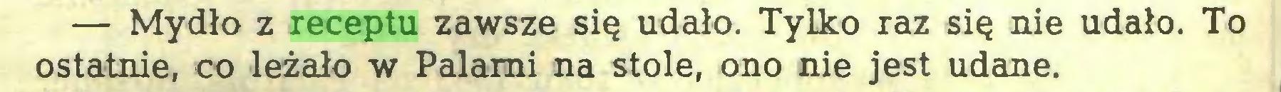 (...) — Mydło z receptu zawsze się udało. Tylko raz się nie udało. To ostatnie, co leżało w Palami na stole, ono nie jest udane...