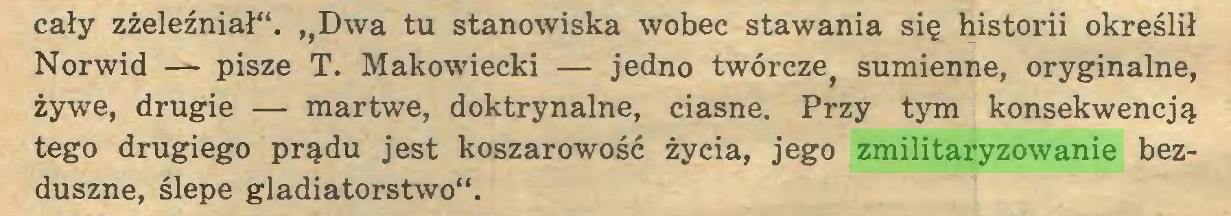 """(...) cały zżeleźniał"""". ,,Dwa tu stanowiska wobec stawania się historii określił Norwid — pisze T. Makowiecki — jedno twórcze, sumienne, oryginalne, żywe, drugie — martwe, doktrynalne, ciasne. Przy tym konsekwencją tego drugiego prądu jest koszarowość życia, jego zmilitaryzowanie bezduszne, ślepe gladiatorstwo""""..."""