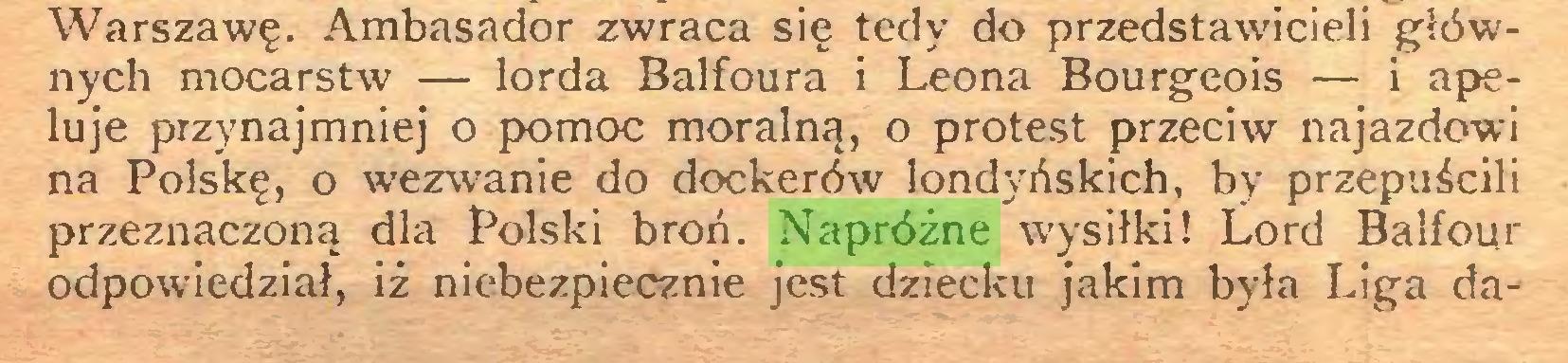 (...) Warszawę. Ambasador zwraca się tedy do przedstawicieli głównych mocarstw — lorda Balfoura i Leona Bourgeois — i apeluje przynajmniej o pomoc moralną, o protest przeciw najazdowi na Polskę, o wezwanie do dockerów londyńskich, by przepuścili przeznaczoną dla Polski broń. Napróżne wysiłki! Lord Balfour odpowiedział, iż niebezpiecznie jest dziecku jakim była Liga da...