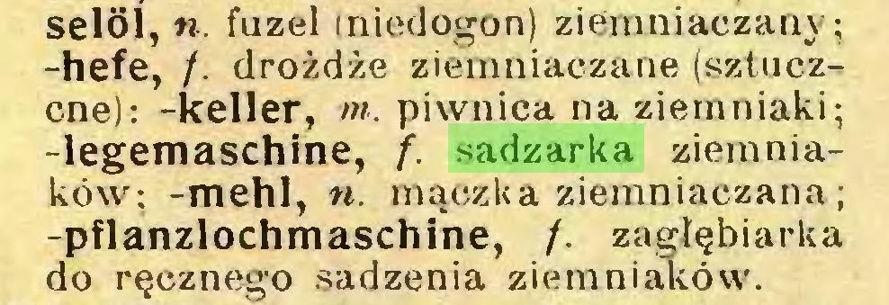 (...) selöl, w. fuzel iniedogon) ziemniaczany; -hefe, /. drożdże ziemniaczane (sztuczcne): -keller, ot. piwnica na ziemniaki; -legemaschine, f. sadzarka ziemniaków: -mehl, n. mączka ziemniaczana; -pflanzlochmaschine, /. zagłębiarka do ręcznego sadzenia ziemniaków...