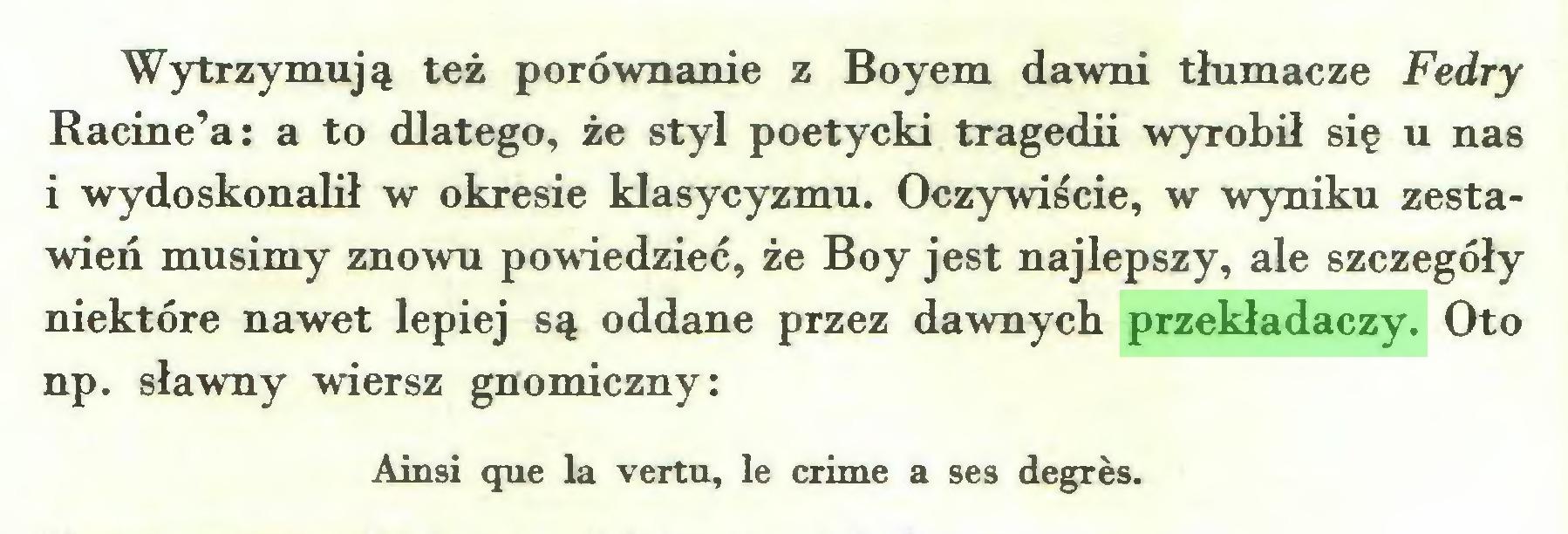 (...) Wytrzymują też porównanie z Boyem dawni tłumacze Fedry Racine'a: a to dlatego, że styl poetycki tragedii wyrobił się u nas i wydoskonalił w okresie klasycyzmu. Oczywiście, w wyniku zestawień musimy znowu powiedzieć, że Boy jest najlepszy, ale szczegóły niektóre nawet lepiej są oddane przez dawnych przekładaczy. Oto np. sławny wiersz gnomiczny: Ainsi que la vertu, le crime a ses degrés...