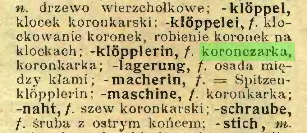 (...) n. drzewo wierzchołkowe; -klöppel, klocek koronkarski; -klöppelei,/. klockowanie koronek, robienie koronek na klockach; -klöpplerin, /. koronczarka, koronkarka; -lagerung, /. osada między kłami; -macherin, /. = Spitzenklöpplerin; -maschine, /. koronkarka; -naht, /. szew koronkarski; -schraube, /. śruba z ostrym końcem; - stich, to...