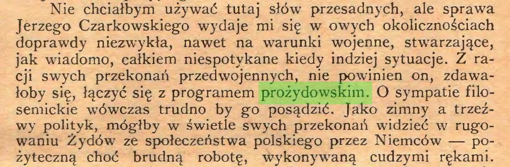 (...) Nie chciałbym używać tutaj słów przesadnych, ale sprawa Jerzego Czarkowskiego wydaje mi się w owych okolicznościach doprawdy niezwykła, nawet na warunki wojenne, stwarzające, jak wiadomo, całkiem niespotykane kiedy indziej sytuacje. Z racji swych przekonań przedwojennych, nie powinien on, zdawałoby się, łączyć się z programem prożydowskim. O sympatie filosemickie wówczas trudno by go posądzić. Jako zimny a trzeźwy polityk, mógłby w świetle swych przekonań widzieć w rugowaniu Żydów ze społeczeństwa polskiego przez Niemców — pożyteczną choć brudną robotę, wykonywaną cudzymi rękami...