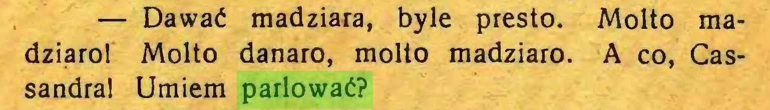 (...) — Dawać madziara, byle presto. Molto madziąrol Molto danaro, molto madziaro. A co, Cassandra! Umiem parlować?...
