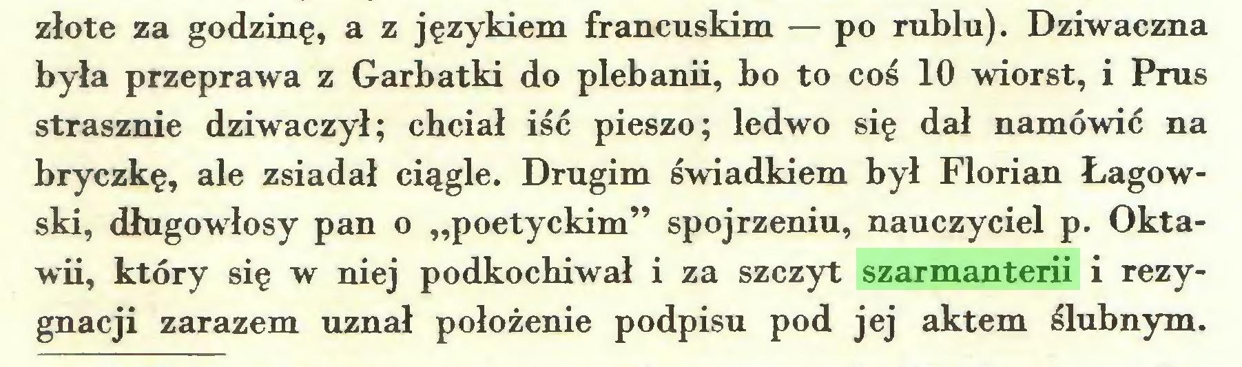 """(...) złote za godzinę, a z językiem francuskim — po rublu). Dziwaczna była przeprawa z Garbatki do plebanii, bo to coś 10 wiorst, i Prus strasznie dziwaczył; chciał iść pieszo; ledwo się dał namówić na bryczkę, ale zsiadał ciągle. Drugim świadkiem był Florian Łagowski, długowłosy pan o """"poetyckim"""" spojrzeniu, nauczyciel p. Oktawii, który się w niej podkochiwał i za szczyt szarmanterii i rezygnacji zarazem uznał położenie podpisu pod jej aktem ślubnym..."""