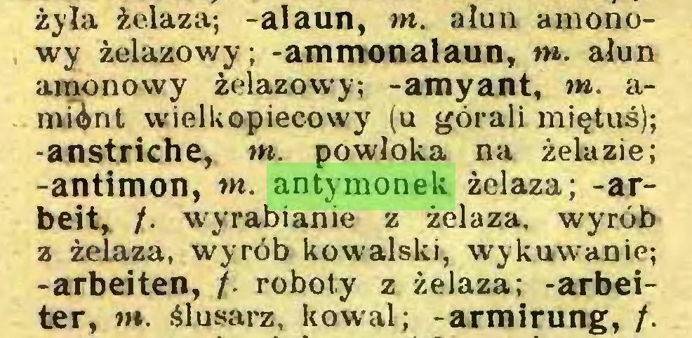 (...) żyła żelaza; -alaun, tn. ałun amonowy żelazowy; -ammonalaun, tn. ałun amonowy żelazowy; -amyant, tn. amünt wielkopiecowy (u górali miętus); -anstriche, tn. powloką na żelazie; -antimon, tn. antymonek żelaza; -arbeit, /. wyrabianie z żelaza, wyrób z żelaza, wyrób kowalski, wykuwanie; -arbeiten, /. roboty z żelaza; -arbeiter, w*, ślusarz, kowal; -armirung, /...