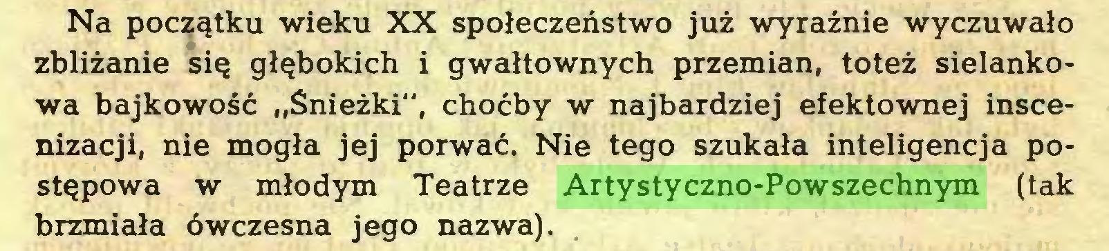 """(...) Na początku wieku XX społeczeństwo już wyraźnie wyczuwało zbliżanie się głębokich i gwałtownych przemian, toteż sielankowa bajkowość """"Śnieżki"""", choćby w najbardziej efektownej inscenizacji, nie mogła jej porwać. Nie tego szukała inteligencja postępowa w młodym Teatrze Artystyczno-Powszechnym (tak brzmiała ówczesna jego nazwa)..."""