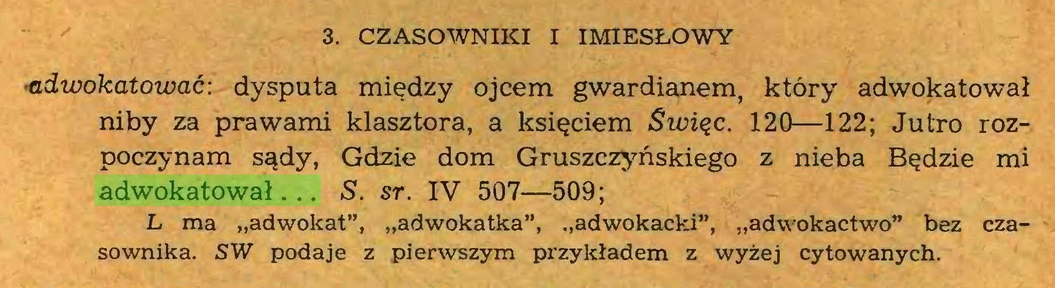"""(...) 3. CZASOWNIKI I IMIESŁOWY ■adwokatować: dysputa między ojcem gwardianem, który adwokatował niby za prawami klasztora, a księciem Sicięc. 120—122; Jutro rozpoczynam sądy, Gdzie dom Gruszczyńskiego z nieba Będzie mi adwokatował... S. sr. IV 507—509; L ma """"adwokat"""", """"adwokatka"""", """"adwokacki"""", """"adwokactwo"""" bez czasownika. SW podaje z pierwszym przykładem z wyżej cytowanych..."""