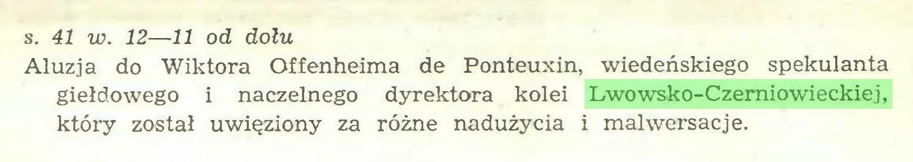 (...) s. 41 w. 12—11 od dołu Aluzja do Wiktora Offenheima de Ponteuxin, wiedeńskiego spekulanta giełdowego i naczelnego dyrektora kolei Lwowsko-Czerniowieckiej, który został uwięziony za różne nadużycia i malwersacje...