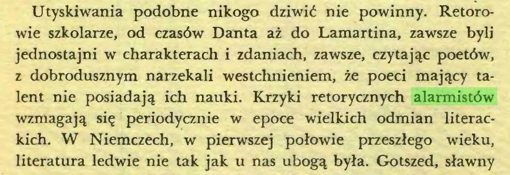 (...) Utyskiwania podobne nikogo dziwić nie powinny. Retorowie szkolarze, od czasów Danta aż do Lamartina, zawsze byli jednostajni w charakterach i zdaniach, zawsze, czytając poetów, z dobrodusznym narzekali westchnieniem, że poeci mający talent nie posiadają ich nauki. Krzyki retorycznych alarmistów wzmagają się periodycznie w epoce wielkich odmian literackich. W Niemczech, w pierwszej połowie przeszłego wieku, literatura ledwie nie tak jak u nas ubogą była. Gotszed, sławny...