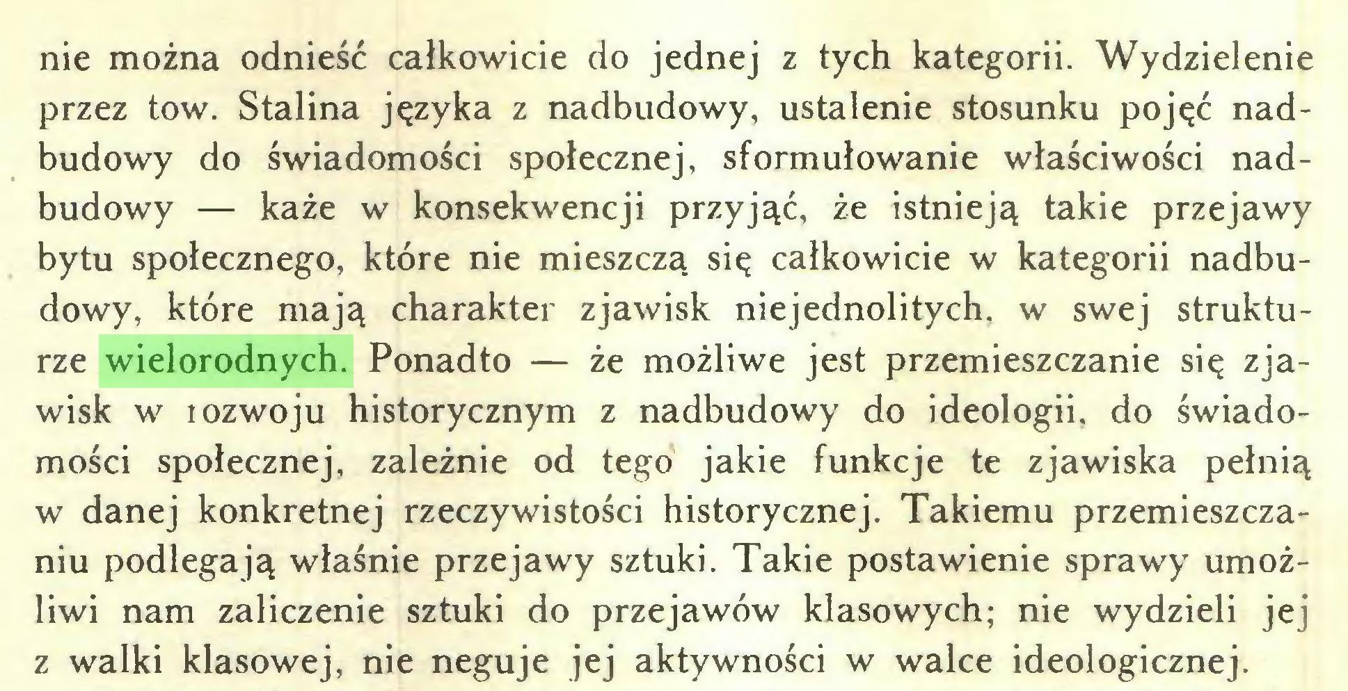 (...) nie można odnieść całkowicie do jednej z tych kategorii. Wydzielenie przez tow. Stalina języka z nadbudowy, ustalenie stosunku pojęć nadbudowy do świadomości społecznej, sformułowanie właściwości nadbudowy — każe w konsekwencji przyjąć, że istnieją takie przejawy bytu społecznego, które nie mieszczą się całkowicie w kategorii nadbudowy, które mają charakter zjawisk niejednolitych, w swej strukturze wielorodnych. Ponadto — że możliwe jest przemieszczanie się zjawisk w rozwoju historycznym z nadbudowy do ideologii, do świadomości społecznej, zależnie od tego jakie funkcje te zjawiska pełnią w danej konkretnej rzeczywistości historycznej. Takiemu przemieszczaniu podlegają właśnie przejawy sztuki. Takie postawienie sprawy umożliwi nam zaliczenie sztuki do przejawów klasowych: nie wydzieli jej z walki klasowej, nie neguje jej aktywności w walce ideologicznej...