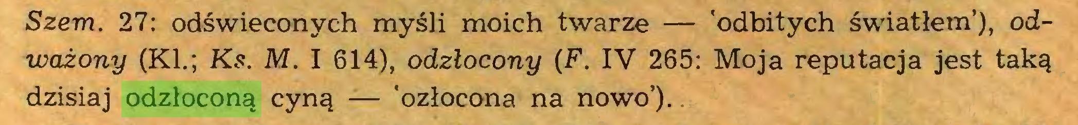 (...) Szem. 27: odświeconych myśli moich twarze — 'odbitych światłem'), odważony (KI.; Ks. M. I 614), odzlocony (F. IV 265: Moja reputacja jest taką dzisiaj odzłoconą cyną — 'ozłocona na nowo')...