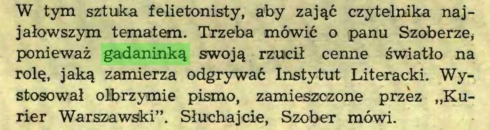 """(...) W tym sztuka felietonisty, aby zająć czytelnika najjałowszym tematem. Trzeba mówić o panu Szoberze, ponieważ gadaninką swoją rzucił cenne światło na rolę, jaką zamierza odgrywać Instytut Literacki. Wystosował olbrzymie pismo, zamieszczone przez """"Kurier Warszawski"""". Słuchajcie, Szober mówi..."""