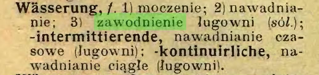 (...) Wässerung, /. 1) moczenie; 2) nawadnianie; 3) zawodnienie ługowni (só/.); -intermittierende, nawadnianie czasowe (ługowni); -kontinuirliche, nawadnianie ciągłe (ługowni)...