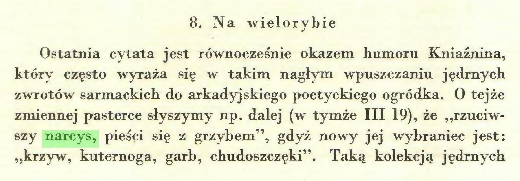 """(...) 8. Na wielorybie Ostatnia cytata jest równocześnie okazem humoru Kniaźnina, który często wyraża się w takim nagłym wpuszczaniu jędrnych zwrotów sarmackich do arkadyjskiego poetyckiego ogródka. O tejże zmiennej pasterce słyszymy np. dalej (w tymże III 19), że """"rzuciwszy narcys, pieści się z grzybem"""", gdyż nowy jej wybraniec jest: """"krzyw, kuternoga, garb, chudoszczęki"""". Taką kolekcją jędrnych..."""