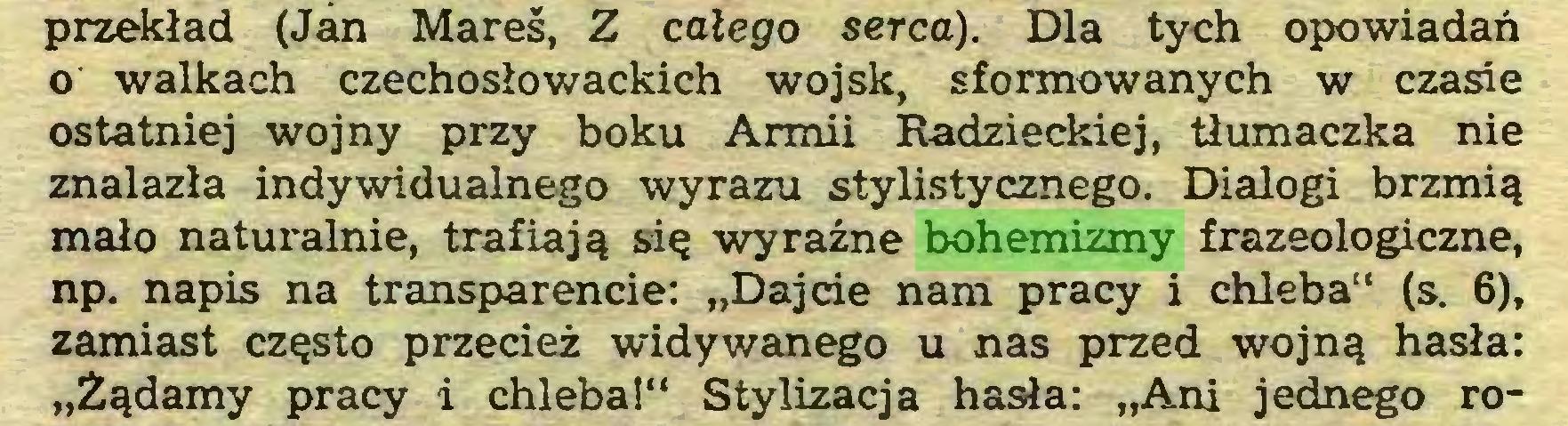 """(...) przekład (Jan Mareś, Z całego serca). Dla tych opowiadań 0 walkach czechosłowackich wojsk, sformowanych w czasie ostatniej wojny przy boku Armii Radzieckiej, tłumaczka nie znalazła indywidualnego wyrazu stylistycznego. Dialogi brzmią mało naturalnie, trafiają się wyraźne bohemizmy frazeologiczne, np. napis na transparencie: """"Dajcie nam pracy i chleba"""" (s. 6), zamiast często przecież widywanego u nas przed wojną hasła: """"Żądamy pracy i chleba!"""" Stylizacja hasła: """"Ani jednego ro..."""
