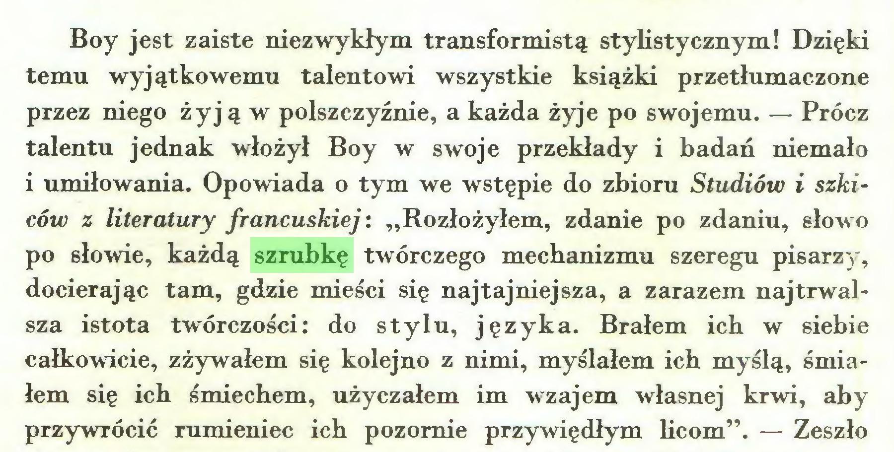 """(...) Boy jest zaiste niezwykłym transformistą stylistycznym! Dzięki temu wyjątkowemu talentowi wszystkie książki przetłumaczone przez niego żyją w polszczyźnie, a każda żyje po swojemu. — Prócz talentu jednak włożył Boy w swoje przekłady i badań niemało i umiłowania. Opowiada o tym we wstępie do zbioru Studiów i szkiców z literatury francuskiej: """"Rozłożyłem, zdanie po zdaniu, słowo po słowie, każdą szrubkę twórczego mechanizmu szeregu pisarzy, docierając tam, gdzie mieści się najtajniejsza, a zarazem najtrwalsza istota twórczości: do stylu, języka. Brałem ich w siebie całkowicie, zżywałem się kolejno z nimi, myślałem ich myślą, śmiałem się ich śmiechem, użyczałem im wzajem własnej krwi, aby przywrócić rumieniec ich pozornie przywiędłym licom"""". — Zeszło..."""