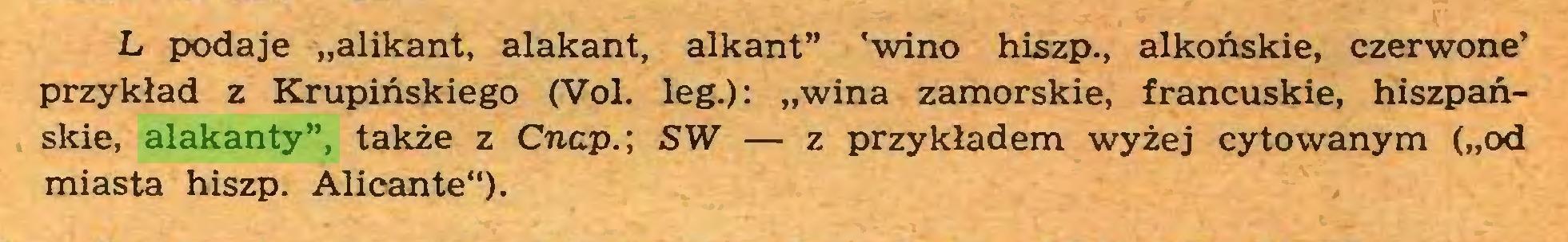 """(...) L podaje """"alikant, alakant, alkant"""" 'wino hiszp., alkońskie, czerwone' przykład z Krupińskiego (Vol. leg.): """"wina zamorskie, francuskie, hiszpańskie, alakanty"""", także z Cnap.\ SW — z przykładem wyżej cytowanym (""""od miasta hiszp. Alicante"""")..."""