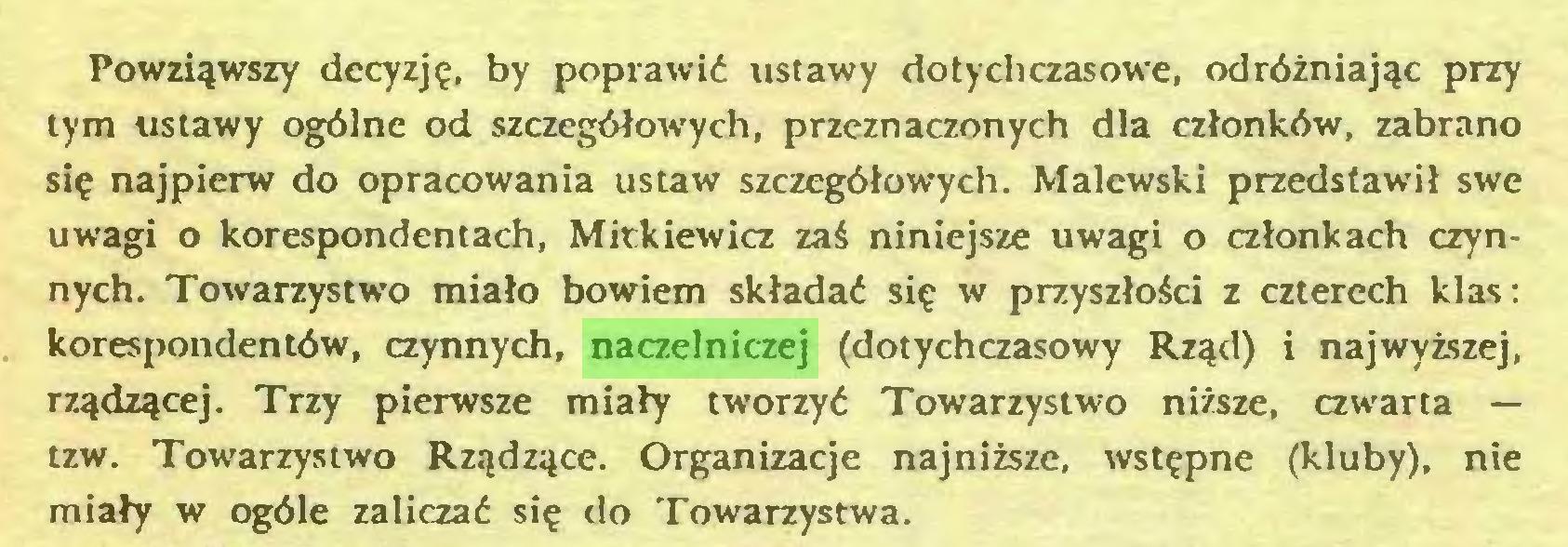 (...) Powziąwszy decyzję, by poprawić ustawy dotychczasowe, odróżniając przy tym ustawy ogólne od szczegółowych, przeznaczonych dla członków, zabrano się najpierw do opracowania ustaw szczegółowych. Malewski przedstawił swe uwagi o korespondentach, Mickiewicz zaś niniejsze uwagi o członkach czynnych. Towarzystwo miało bowiem składać się w przyszłości z czterech klas: korespondentów, czynnych, naczelniczej (dotychczasowy Rząd) i najwyższej, rządzącej. Trzy pierwsze miały tworzyć Towarzystwa niższe, czwarta — tzw. Towarzystwo Rządzące. Organizacje najniższe, wstępne (kluby), nie miały w ogóle zaliczać się do Towarzystwa...
