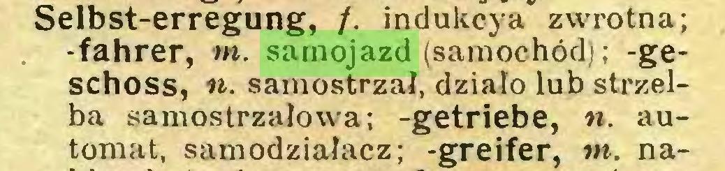 (...) Selbst-erregung, /. indukcya zwrotna; -fahrer, tn. samojazd (samochód); -geschoss, n. samostrzał, działo lub strzelba samostrzałowa; -getriebe, n. automat, samodziałacz; -greifer, tn. na...