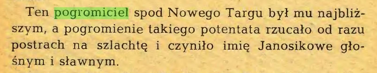 (...) Ten pogromiciel spod Nowego Targu był mu najbliższym, a pogromienie takiego potentata rzucało od razu postrach na szlachtę i czyniło imię Janosikowe głośnym i sławnym...
