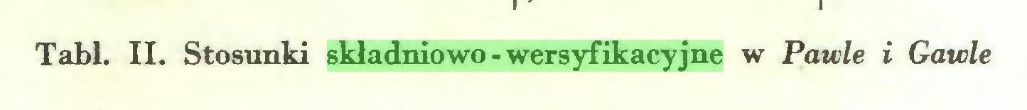 (...) Tabl. II. Stosunki składniowo-wersyfikacyjne w Pawle i Gawle...