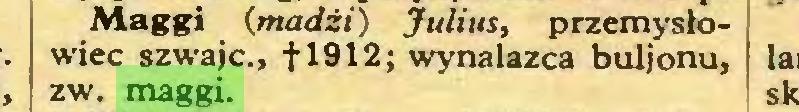 (...) Maggi (madżi) Julius, przemysłowiec szwajc., fl912; wynalazca buljonu, I zw. maggi...