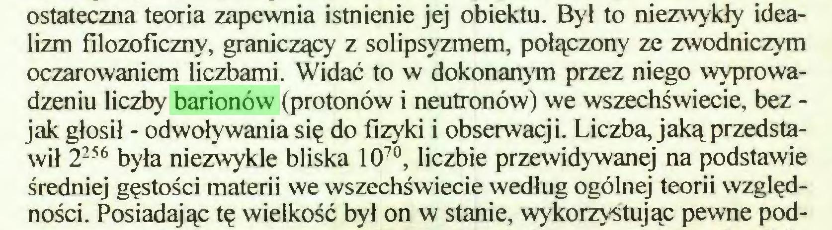 (...) ostateczna teoria zapewnia istnienie jej obiektu. Był to niezwykły idealizm filozoficzny, graniczący z solipsyzmem, połączony ze zwodniczym oczarowaniem liczbami. Widać to w dokonanym przez niego wyprowadzeniu liczby barionów (protonów i neutronów) we wszechświecie, bez jak głosił - odwoływania się do fizyki i obserwacji. Liczba, jaką przedstawił 2256 była niezwykle bliska 1070, liczbie przewidywanej na podstawie średniej gęstości materii we wszechświecie według ogólnej teorii względności. Posiadając tę wielkość był on w stanie, wykorzystując pewne pod...