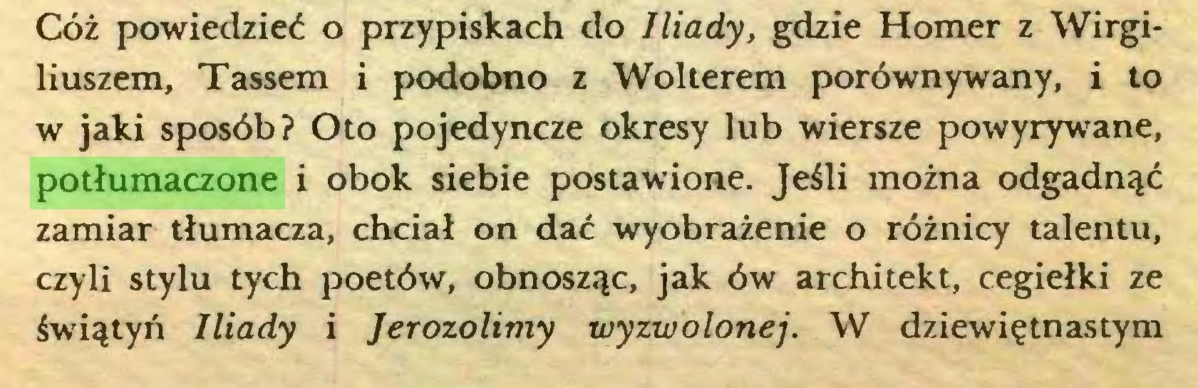(...) Cóż powiedzieć o przypiskach do Iliady, gdzie Homer z Wirgiliuszem, Tassem i podobno z Wolterem porównywany, i to w jaki sposób? Oto pojedyncze okresy lub wiersze powyrywane, potłumaczone i obok siebie postawione. Jeśli można odgadnąć zamiar tłumacza, chciał on dać wyobrażenie o różnicy talentu, czyli stylu tych poetów, obnosząc, jak ów architekt, cegiełki ze świątyń Iliady i Jerozolimy wyzwolonej. W dziewiętnastym...