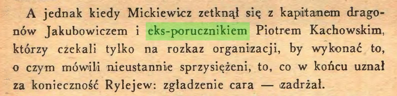 (...) A jednak kiedy Mickiewicz zetknął się z kapitanem dragonów Jakubowiczem i eks-porucznikiem Piotrem Kachowskim, którzy czekali tylko na rozkaz organizacji, by wykonać to, o czym mówili nieustannie sprzysiężeni, to, co w końcu uznał za konieczność Rylejew: zgładzenie cara — zadrżał...
