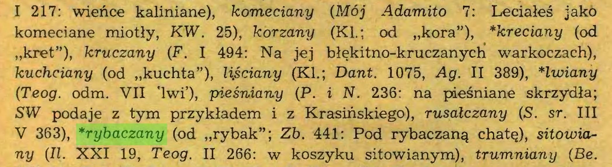 """(...) I 217: wieńce kałiniane), komedany {Mój Adamito 7: Leciałeś jako komeciane miotły, KW. 25), korzany (KI.; od """"kora""""), *kredany (od """"kret""""), kruczany {F. I 494: Na jej błękitno-kruczanycłi warkoczach), kuchdany (od """"kuchta""""), li,śdany (KI.; Dant. 1075, Ag. II 389), *lwiany {Teog. odm. VII 'lwi'), pieśniany (P. i N. 236: na pieśniane skrzydła; SW podaje z tym przykładem i z Krasińskiego), rusałczany {S. sr. III V 363), *rybaczany (od """"rybak""""; Zb. 441: Pod rybaczaną chatę), sitowiany {II. XXI 19, Teog. II 266: w koszyku sitowianym), trumniany {Be..."""