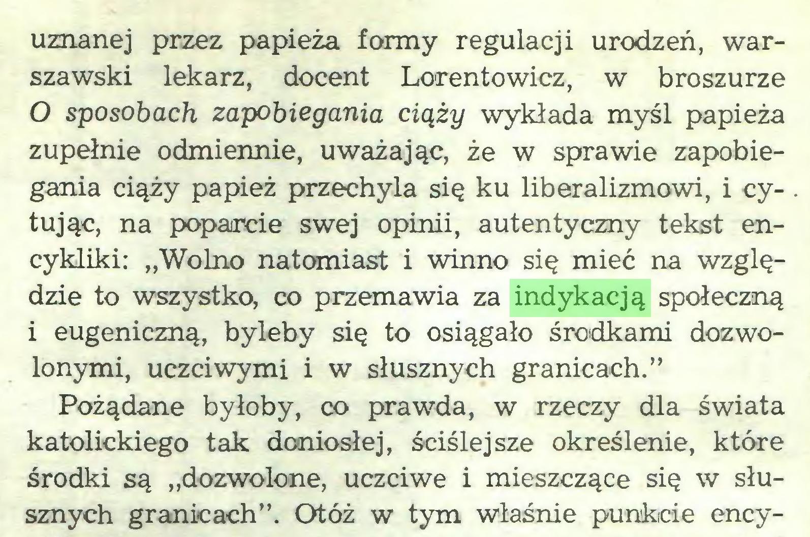 """(...) uznanej przez papieża formy regulacji urodzeń, warszawski lekarz, docent Lorentowicz, w broszurze 0 sposobach zapobiegania ciąży wykłada myśl papieża zupełnie odmiennie, uważając, że w sprawie zapobiegania ciąży papież przechyla się ku liberalizmowi, i cytując, na poparcie swej opinii, autentyczny tekst encykliki: """"Wolno natomiast i winno się mieć na względzie to wszystko, co przemawia za indykacją społeczną 1 eugeniczną, byleby się to osiągało środkami dozwolonymi, uczciwymi i w słusznych granicach."""" Pożądane byłoby, co prawda, w rzeczy dla świata katolickiego tak doniosłej, ściślejsze określenie, które środki są """"dozwolone, uczciwe i mieszczące się w słusznych granicach"""". Otóż w tym właśnie punkcie ency..."""