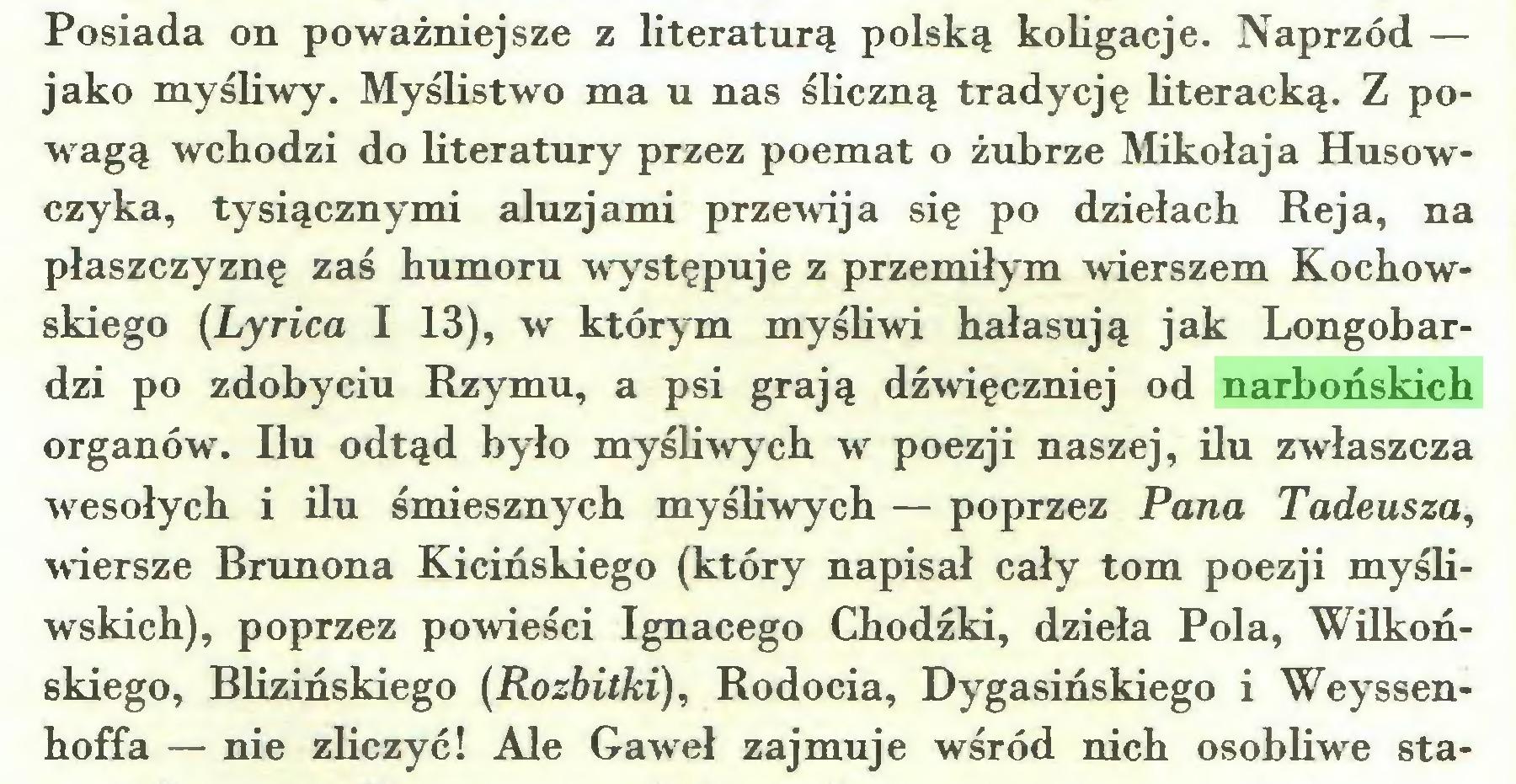 (...) Posiada on poważniejsze z literaturą polską koligacje. Naprzód — jako myśliwy. Myślistwo ma u nas śliczną tradycję literacką. Z powagą wchodzi do literatury przez poemat o żubrze Mikołaja Husów czyka, tysiącznymi aluzjami przewija się po dziełach Reja, na płaszczyznę zaś humoru występuje z przemiłym wierszem Kochowskiego (Lyrica I 13), w którym myśliwi hałasują jak Longobardzi po zdobyciu Rzymu, a psi grają dźwięczniej od narbońskich organów. Ilu odtąd było myśliwych w poezji naszej, ilu zwłaszcza wesołych i ilu śmiesznych myśliwych — poprzez Pana Tadeusza, wiersze Brunona Kicińskiego (który napisał cały tom poezji myśliwskich), poprzez powieści Ignacego Chodźki, dzieła Pola, Wilkońskiego, Blizińskiego (Rozbitki), Rodocia, Dygasińskiego i Weyssenhoffa — nie zliczyć! Ale Gaweł zajmuje wśród nich osobliwe sta...