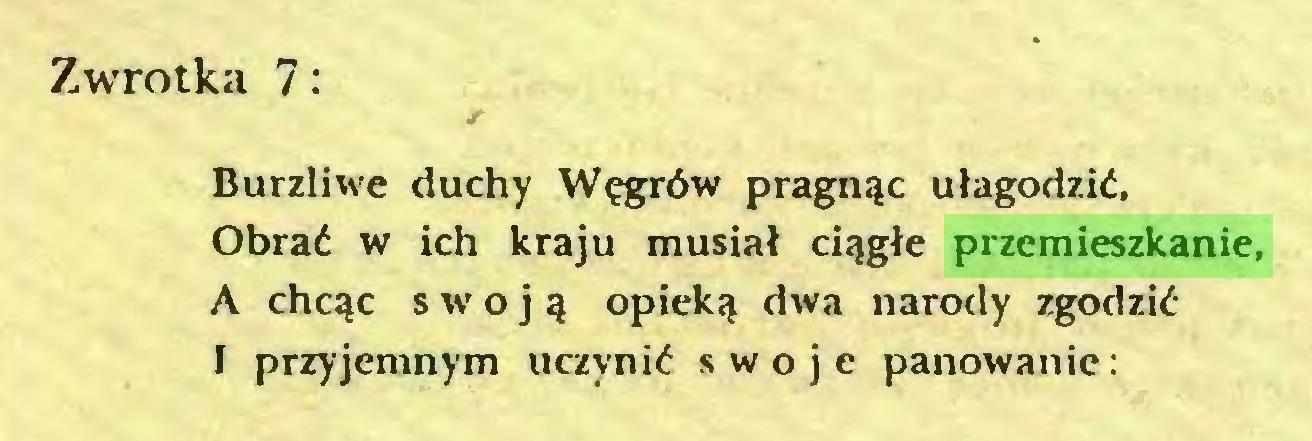 (...) Zwrotka 7: Burzliwe duchy Węgrów pragnąc ułagodzić, Obrać w ich kraju musiał ciągłe przemieszkanie, A chcąc sw-oją opieką dwa narody zgodzić I przyjemnym uczynić swoje panowanie:...