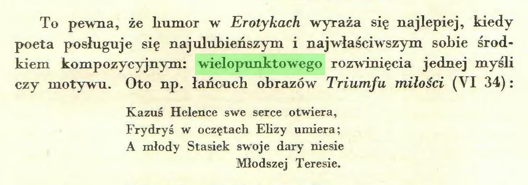 (...) To pewna, że humor w Erotykach wyraża się najlepiej, kiedy poeta posługuje się najulubieńszym i najwłaściwszym sobie środkiem kompozycyjnym: wielopunktowego rozwinięcia jednej myśli czy motywu. Oto np. łańcuch obrazów Triumfu miłości (VI 34): Kazuś Helence swe serce otwiera, Frydryś w oczętach Elizy umiera; A młody Stasiek swoje dary niesie Młodszej Teresie...