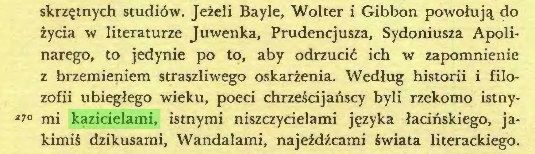 (...) skrzętnych studiów. Jeżeli Bayle, Wolter i Gibbon powołują do życia w literaturze Juwenka, Prudencjusza, Sydoniusza Apolinarego, to jedynie po to, aby odrzucić ich w zapomnienie z brzemieniem straszliwego oskarżenia. Według historii i filozofii ubiegłego wieku, poeci chrześcijańscy byli rzekomo istny*70 mi kazicielami, istnymi niszczycielami języka łacińskiego, jakimiś dzikusami, Wandalami, najeźdźcami świata literackiego...