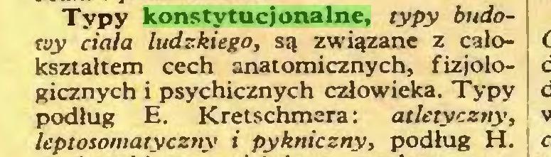 (...) Typy konstytucjonalne, typy budowy ciała ludzkiego, są związane z całokształtem cech anatomicznych, fizjologicznych i psychicznych człowieka. Typy podług E. Kretschmera: atletyczny, leptosomatyczny i pykniczny, podług H...