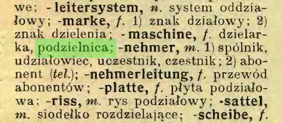 (...) we; - leitersystem, n. system oddziałowy; -marke, /. 1) znak działowy; 2) znak dzielenia; -maschine, /. dzielarka, podzielnica; -nehmer, rn. 1) spólnik, udziałowiec, uczestnik, czestnik; 2) abonent (tel,); -nehmerleitung, /. przewód abonentów; -platte, /. płyta podziałowa; -riss, w. rys podziałowy; -sattel, rn. siodełko rozdzielające; -scheibe, /...