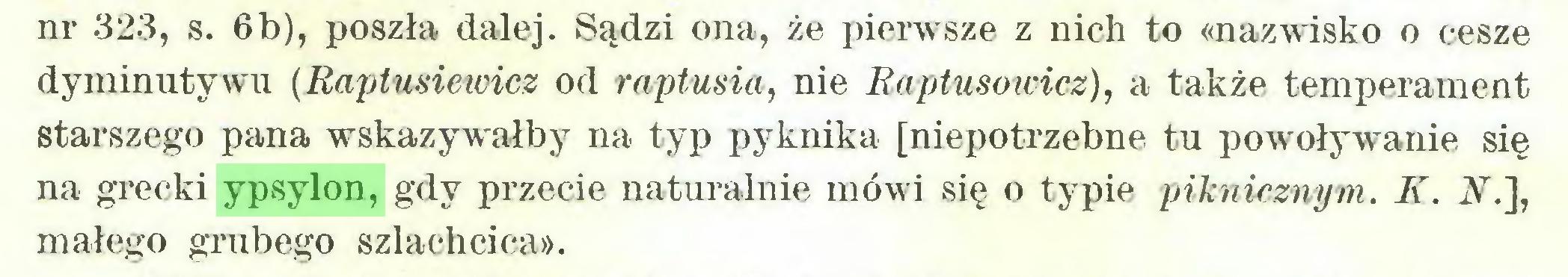 (...) nr 323, s. 6b), poszła dalej. Sądzi ona, że pierwsze z nich to «nazwisko o cesze dyminutywu (Raptusiewicz od raptusia, nie Raptusowicz), a także temperament starszego pana wskazywałby na typ pyknika [niepotrzebne tu powoływanie się na grecki ypsylon, gdy przecie naturalnie mówi się o typie piknicznym. K. A.], małego grubego szlachcica»...
