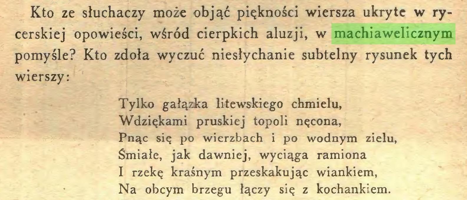 (...) Kto ze słuchaczy może objąć piękności wiersza ukryte w rycerskiej opowieści, wśród cierpkich aluzji, w machiawelicznym pomyśle? Kto zdoła wyczuć niesłychanie subtelny rysunek tych wierszy: Tylko gałązka litewskiego chmielu, Wdziękami pruskiej topoli nęcona, Pnąc się po wierzbach i po wodnym zielu, Śmiałe, jak dawniej, wyciąga ramiona I rzekę kraśnym przeskakując wiankiem, Na obcym brzegu łączy się z kochankiem...